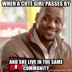 lebron - When a cute girl passes by and she live in the same community