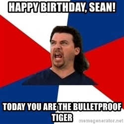 kenny powers - Happy Birthday, Sean! Today you are the bulletproof tiger