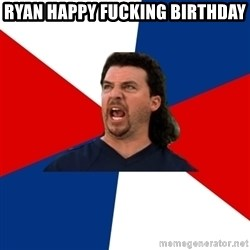 kenny powers - Ryan Happy Fucking Birthday