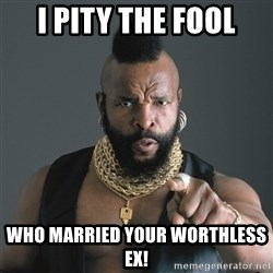 Mr T Fool - I pity the fool who married your worthless ex!