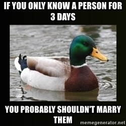 good advice duck - if you only know a person for 3 days you probably shouldn't marry them