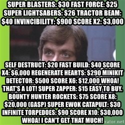 Luke Skywalker - Super Blasters: $30 Fast Force: $25 Super Lightsabers: $26 Tractor Beam: $40 Invincibility: $900 Score x2: $3,000 Self Destruct: $20 Fast Build: $40 Score x4: $6,000 Regenerate Hearts: $290 Minikit Detector: $500 Score x6: $12,000 Whoa! That's A LOT! Super Zapper: $15 Easy to buy. Bounty Hunter Rockets: $75 Score x8: $20,000 (GASP) Super Ewok Catapult: $30 Infinite Torpedoes: $90 Score x10: $30,000 Whoa! I can't get that much!