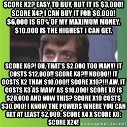 Luke Skywalker - Score x2? Easy to buy, But It is $3,000! Score x4? I can buy it for $6,000! $6,000 is 60% of my Maximum money. $10,000 is the highest I can get. Score x6?! Oh, that's $2,000 too many! It costs $12,000!! Score x8?!! Noooo!! It costs x2 than $10,000!! Score x10?!!! Aw, It costs x3 as many as $10,000! Score x8 Is $20,000 and now this? Score x10 costs $30,000! I know the Powers where you can get at least $2,000: Score x4 X Score x6: Score x24!