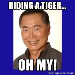 George Takei - Riding a tiger... oh my!