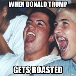 Immature high school kids - when donald trump gets roasted