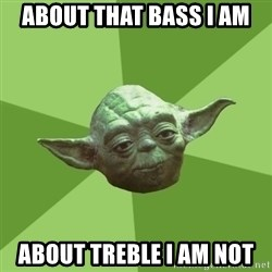 Advice Yoda Gives - about that bass i am about treble i am not
