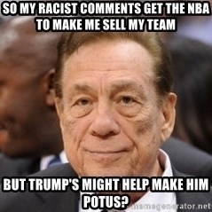Donald Sterling - So my racist comments get the NBA to make me sell my team But Trump's might help make him POTUS?