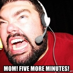 Angry Gamer -  Mom! Five more minutes!