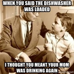 father son  - When you said the dishwasher was loaded  I thought you meant your mom was drinking again