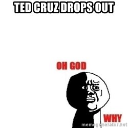 Oh god why - Ted Cruz drops out