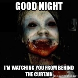 scary meme - GOOD NIGHT I'm watching you from behind the curtain
