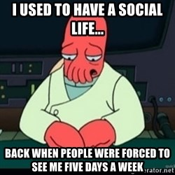 Sad Zoidberg - I used to have a social life... back when people were forced to see me five days a week