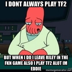 Sad Zoidberg - i dont always play tf2 but when i do i leave riley in the fkn game also i play tf2 alot im eddie