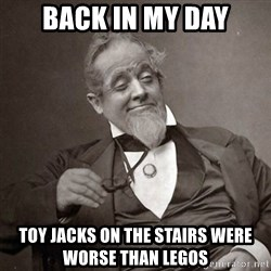 1889 [10] guy - Back in my day toy jacks on the stairs were worse than legos