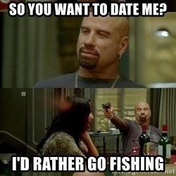 Skin Head John - So you want to date me? I'd rather go fishing