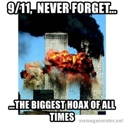 9/11 - 9/11,  Never forget... ...the biggest hoax of all times