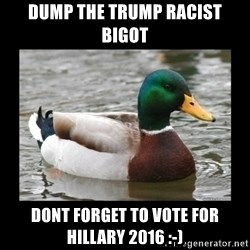 advice mallard - Dump the trump racist bigot Dont forget to vote for hillary 2016 :-)