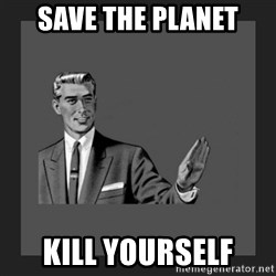 kill yourself guy blank - Save the planet kill yourself
