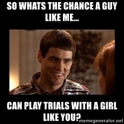 Lloyd-So you're saying there's a chance! - So whats the chance a guy like me... can play trials with a girl like you?