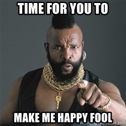 Mr T Fool - Time for you to make me happy fool