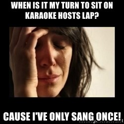 todays problem crying woman - WHEN IS IT MY TURN TO SIT ON KARAOKE HOSTS LAP? CAUSE I'VE ONLY SANG ONCE!