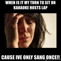 todays problem crying woman - WHEN IS IT MY TURN TO SIT ON KARAOKE HOSTS LAP CAUSE IVE ONLY SANG ONCE!!