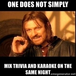 one does not  - one does not simply mix trivia and karaoke on the same night