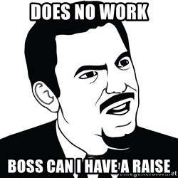 Are you serious face  - does no work boss can i have a raise
