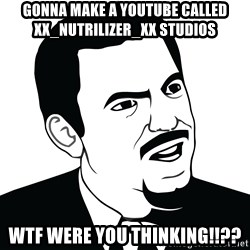Are you serious face  - gonna make a youtube called Xx_Nutrilizer_xX studios WTF WERE YOU THINKING!!??