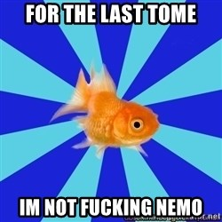 Absentminded Goldfish - for the last tome im not fucking nemo