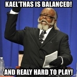 the rent is too damn highh - Kael'thas is balanced! and realy HARD TO PLAY!