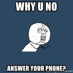 y you no - Why U no answer your phone?