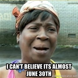 Ain't Nobody got time fo that -  I can't believe its almost June 30th