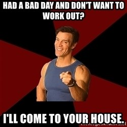 Tony Horton - Had a bad day and don't want to work out? I'll come to your house.