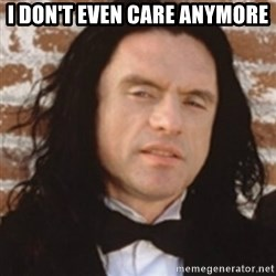 Disgusted Tommy Wiseau - I don't even care anymore