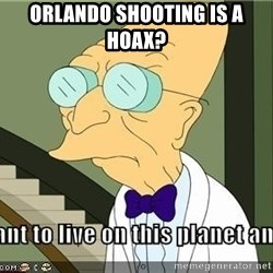 I Dont Want To Live On This Planet Anymore - Orlando shooting is a hoax?