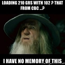 no memory gandalf - loading 210 grs with 102 ? that from cbc ...? i have no memory of this
