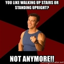 Tony Horton - You like walking up stairs or standing upright? Not anymore!!