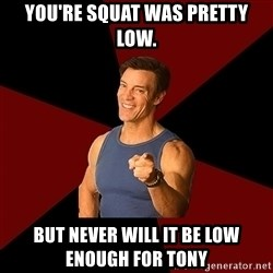 Tony Horton - You're squat was pretty low. But never will it be low enough for Tony