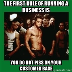Fight Club  - The first rule of running a business is  You do not piss on your customer base