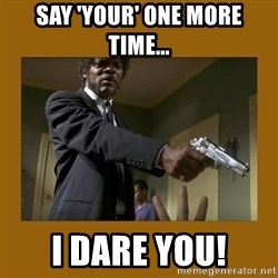 say what one more time - say 'your' one more time... i dare you!