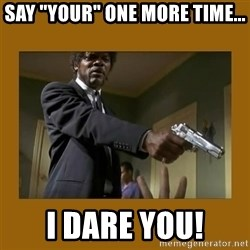 """say what one more time - say """"your"""" one more time... i dare you!"""