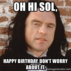 Disgusted Tommy Wiseau - Oh Hi Sol, Happy Birthday, don't worry about it.
