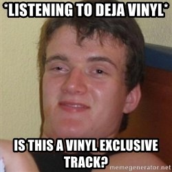 Really highguy - *listening to deja vinyl* Is this a vinyl exclusive track?