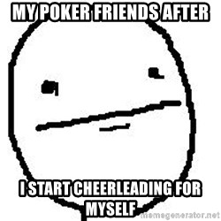 Poker Face Guy - my poker friends after i start cheerleading for myself