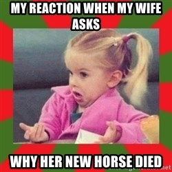 dafuq girl - MY REACTION WHEN MY WIFE ASKS WHY HER NEW HORSE DIED