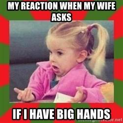 dafuq girl - MY REACTION WHEN MY WIFE ASKS IF I HAVE BIG HANDS