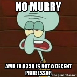 no patrick mayonnaise is not an instrument - No Murry  AMD fx 8350 is not a decent processor