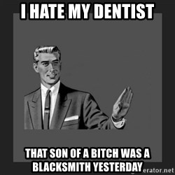 kill yourself guy blank - I hate my dentist that son of a bitch was a blacksmith yesterday