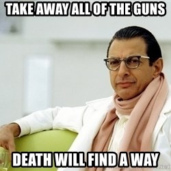 Jeff Goldblum - take away all of the guns death will find a way